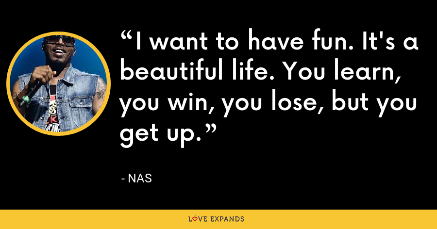 I want to have fun. It's a beautiful life. You learn, you win, you lose, but you get up. - Nas