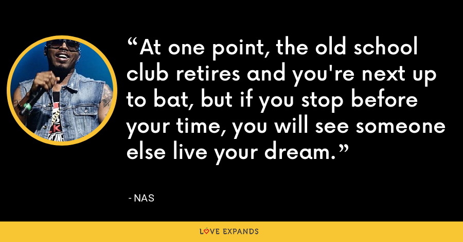 At one point, the old school club retires and you're next up to bat, but if you stop before your time, you will see someone else live your dream. - Nas