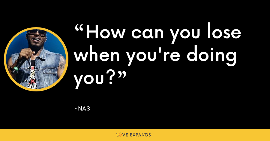 How can you lose when you're doing you? - Nas