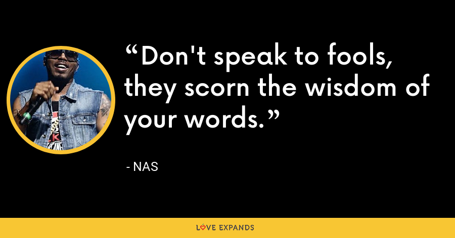 Don't speak to fools, they scorn the wisdom of your words. - Nas