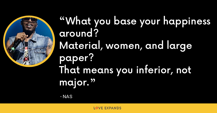 What you base your happiness around?Material, women, and large paper?That means you inferior, not major. - Nas