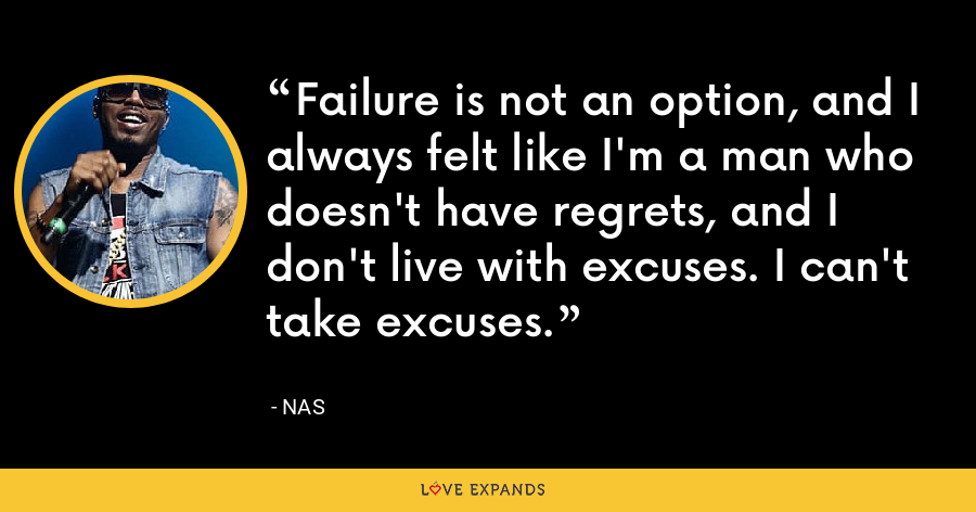 Failure is not an option, and I always felt like I'm a man who doesn't have regrets, and I don't live with excuses. I can't take excuses. - Nas