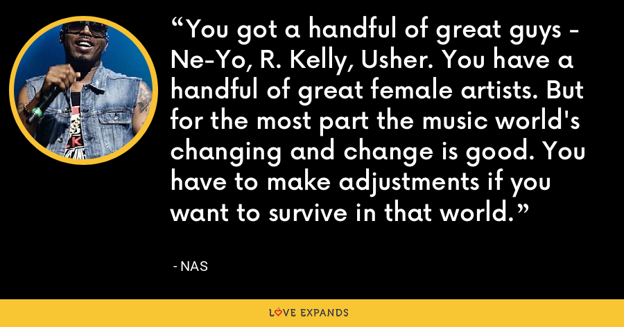 You got a handful of great guys - Ne-Yo, R. Kelly, Usher. You have a handful of great female artists. But for the most part the music world's changing and change is good. You have to make adjustments if you want to survive in that world. - Nas