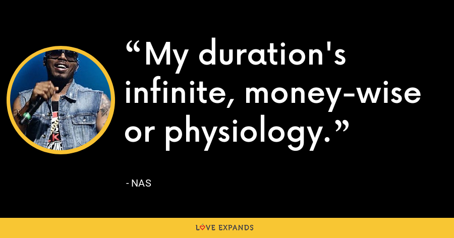 My duration's infinite, money-wise or physiology. - Nas
