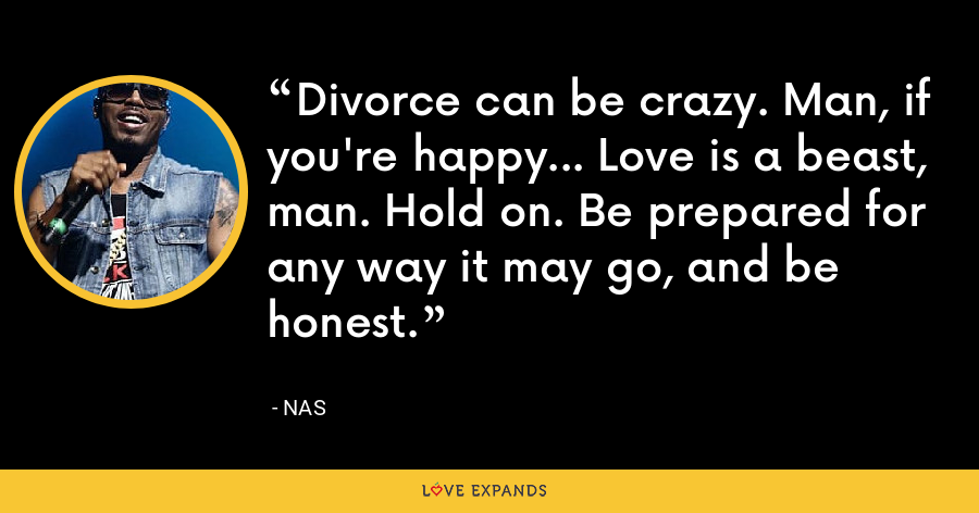 Divorce can be crazy. Man, if you're happy... Love is a beast, man. Hold on. Be prepared for any way it may go, and be honest. - Nas