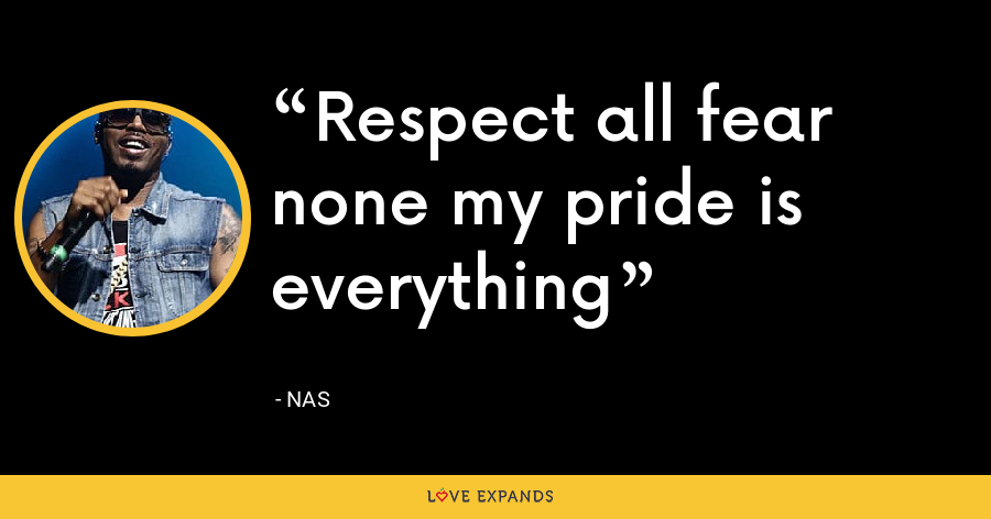 Respect all fear none my pride is everything - Nas