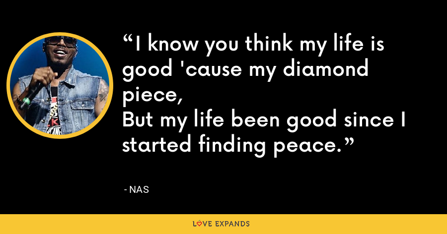 I know you think my life is good 'cause my diamond piece,But my life been good since I started finding peace. - Nas