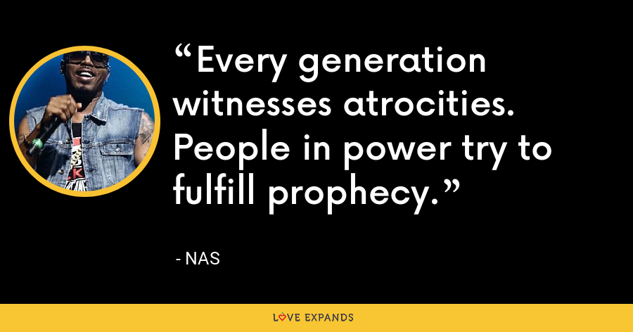 Every generation witnesses atrocities. People in power try to fulfill prophecy. - Nas