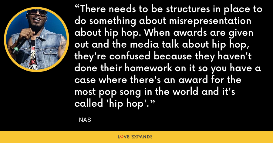 There needs to be structures in place to do something about misrepresentation about hip hop. When awards are given out and the media talk about hip hop, they're confused because they haven't done their homework on it so you have a case where there's an award for the most pop song in the world and it's called 'hip hop'. - Nas