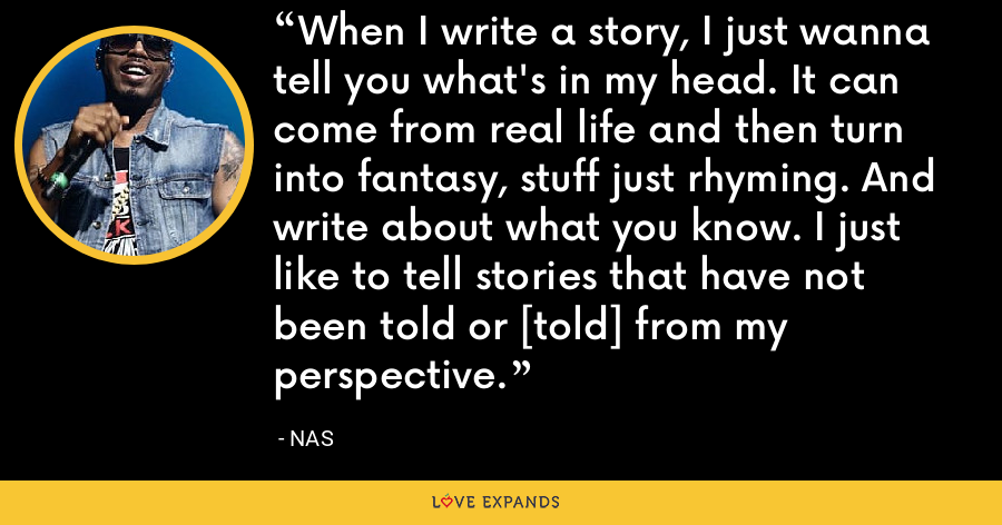 When I write a story, I just wanna tell you what's in my head. It can come from real life and then turn into fantasy, stuff just rhyming. And write about what you know. I just like to tell stories that have not been told or [told] from my perspective. - Nas