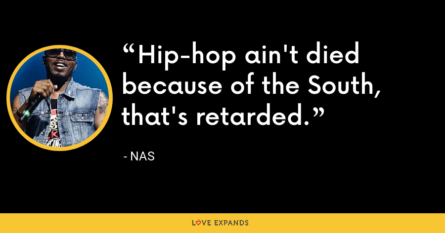 Hip-hop ain't died because of the South, that's retarded. - Nas