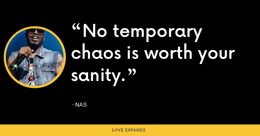 No temporary chaos is worth your sanity. - Nas