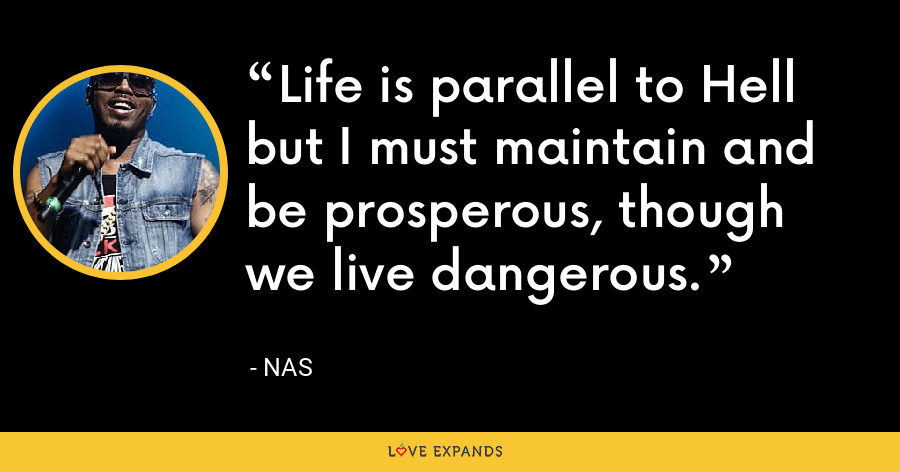 Life is parallel to Hell but I must maintain and be prosperous, though we live dangerous. - Nas