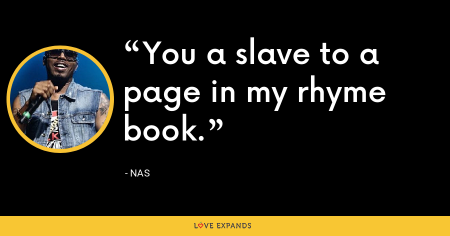 You a slave to a page in my rhyme book. - Nas