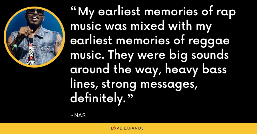 My earliest memories of rap music was mixed with my earliest memories of reggae music. They were big sounds around the way, heavy bass lines, strong messages, definitely. - Nas