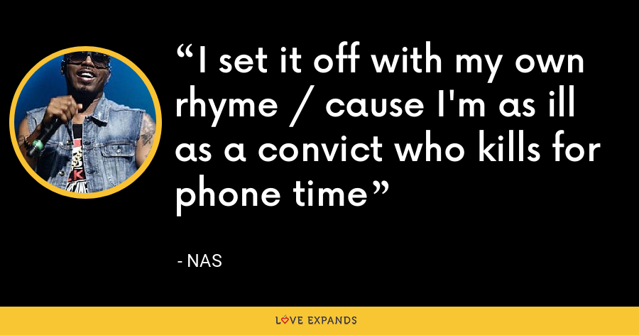 I set it off with my own rhyme / cause I'm as ill as a convict who kills for phone time - Nas