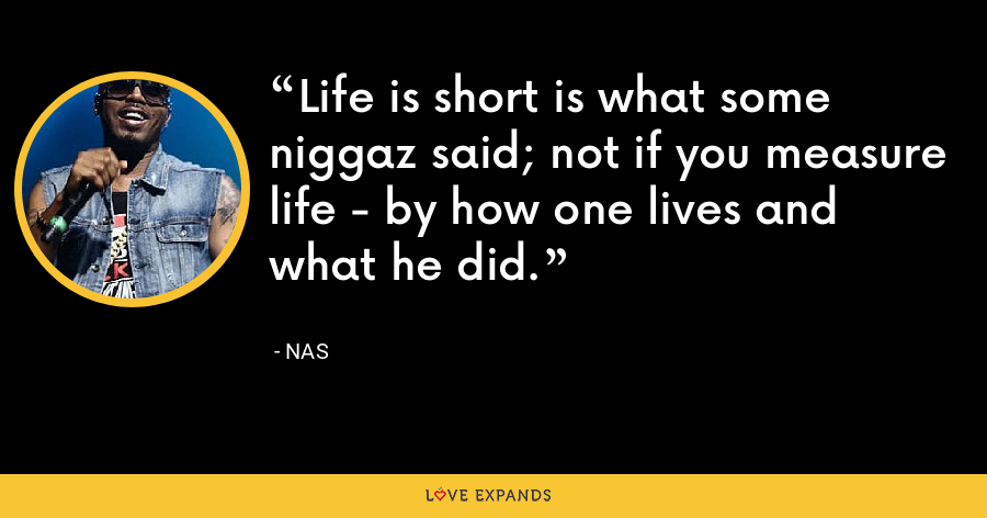 Life is short is what some niggaz said; not if you measure life - by how one lives and what he did. - Nas