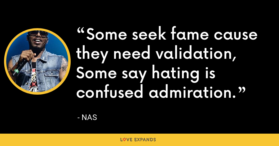 Some seek fame cause they need validation,Some say hating is confused admiration. - Nas