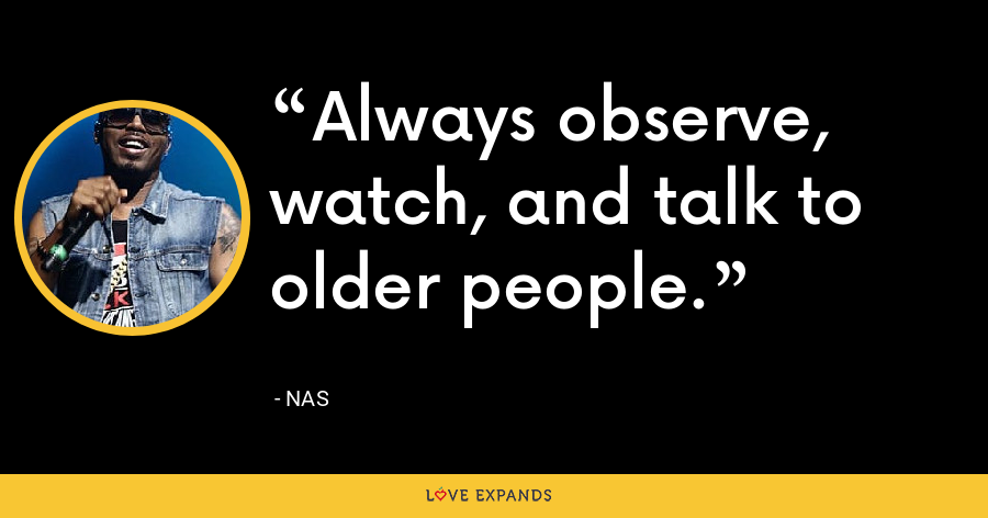 Always observe, watch, and talk to older people. - Nas