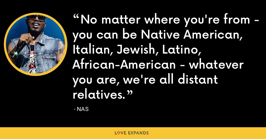 No matter where you're from - you can be Native American, Italian, Jewish, Latino, African-American - whatever you are, we're all distant relatives. - Nas
