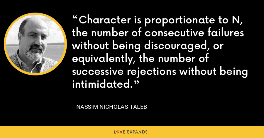 Character is proportionate to N, the number of consecutive failures without being discouraged, or equivalently, the number of successive rejections without being intimidated. - Nassim Nicholas Taleb