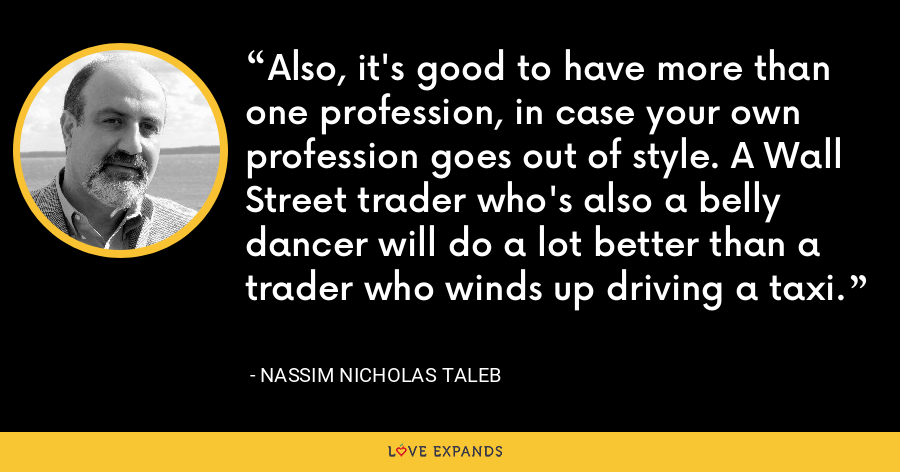 Also, it's good to have more than one profession, in case your own profession goes out of style. A Wall Street trader who's also a belly dancer will do a lot better than a trader who winds up driving a taxi. - Nassim Nicholas Taleb