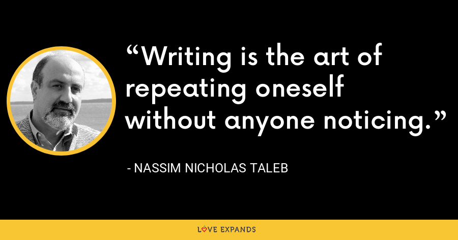 Writing is the art of repeating oneself without anyone noticing. - Nassim Nicholas Taleb