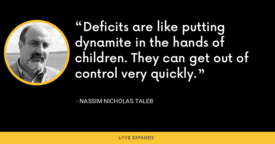 Deficits are like putting dynamite in the hands of children. They can get out of control very quickly. - Nassim Nicholas Taleb