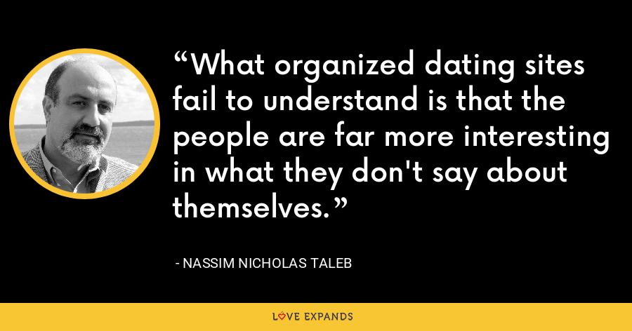 What organized dating sites fail to understand is that the people are far more interesting in what they don't say about themselves. - Nassim Nicholas Taleb