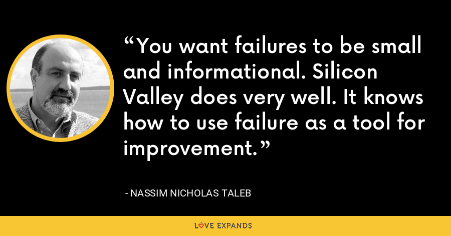 You want failures to be small and informational. Silicon Valley does very well. It knows how to use failure as a tool for improvement. - Nassim Nicholas Taleb