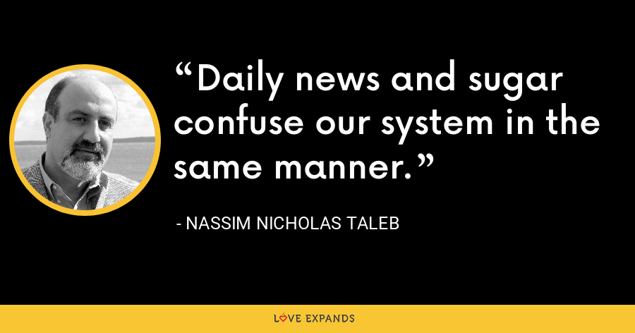 Daily news and sugar confuse our system in the same manner. - Nassim Nicholas Taleb