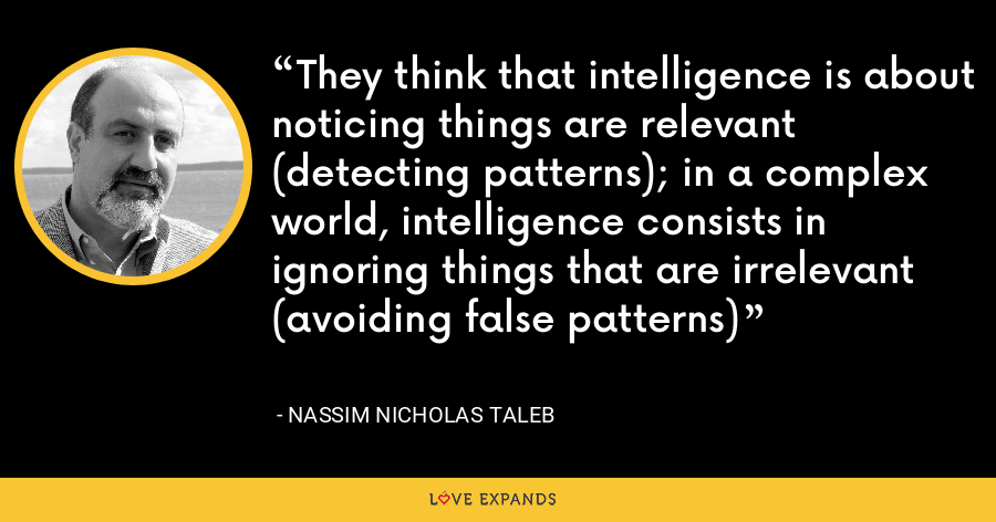 They think that intelligence is about noticing things are relevant (detecting patterns); in a complex world, intelligence consists in ignoring things that are irrelevant (avoiding false patterns) - Nassim Nicholas Taleb