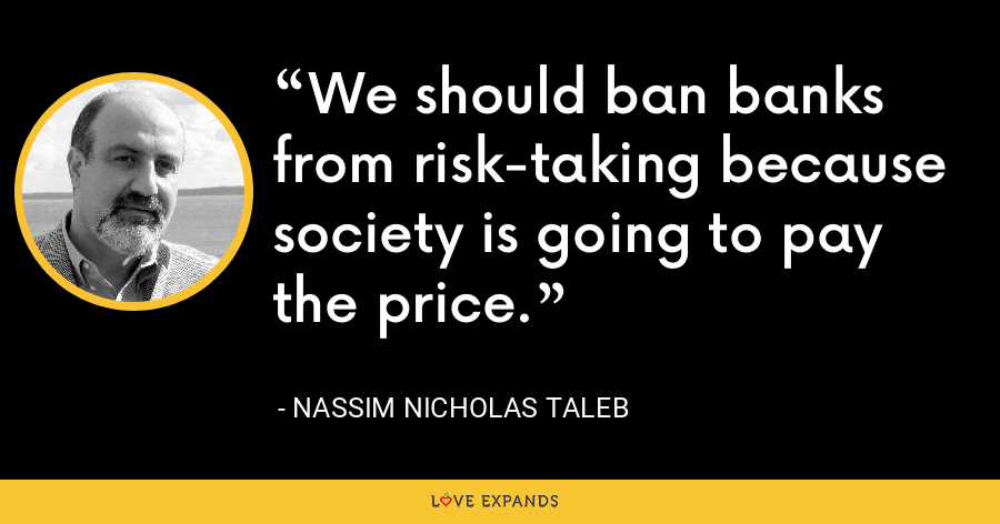 We should ban banks from risk-taking because society is going to pay the price. - Nassim Nicholas Taleb
