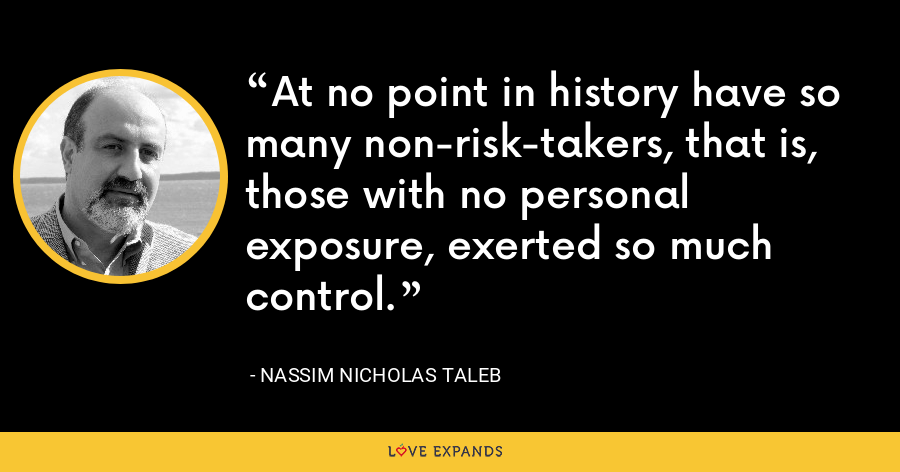 At no point in history have so many non-risk-takers, that is, those with no personal exposure, exerted so much control. - Nassim Nicholas Taleb