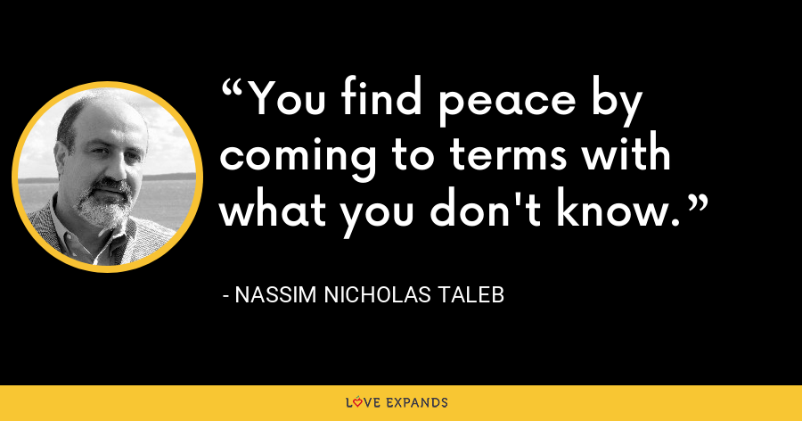 You find peace by coming to terms with what you don't know. - Nassim Nicholas Taleb