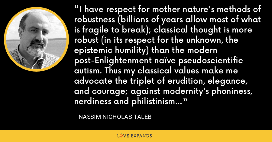 I have respect for mother nature's methods of robustness (billions of years allow most of what is fragile to break); classical thought is more robust (in its respect for the unknown, the epistemic humility) than the modern post-Enlightenment naïve pseudoscientific autism. Thus my classical values make me advocate the triplet of erudition, elegance, and courage; against modernity's phoniness, nerdiness and philistinism - Nassim Nicholas Taleb