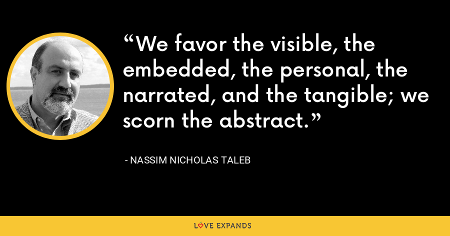 We favor the visible, the embedded, the personal, the narrated, and the tangible; we scorn the abstract. - Nassim Nicholas Taleb