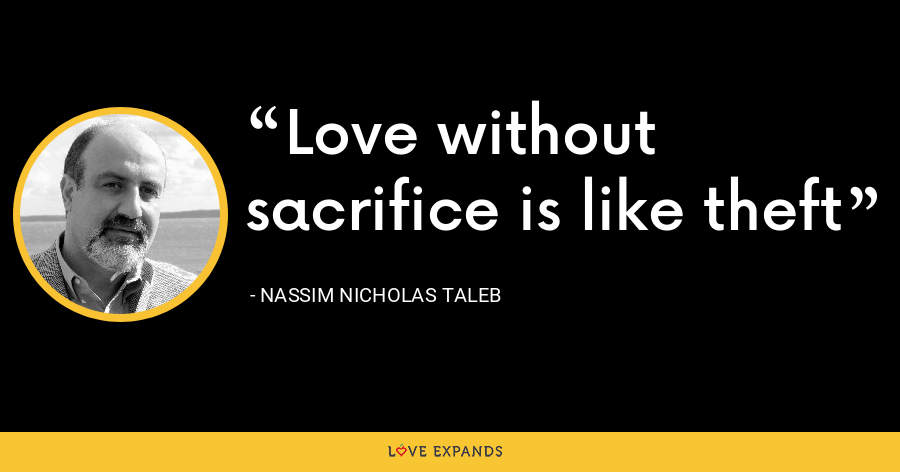 Love without sacrifice is like theft - Nassim Nicholas Taleb