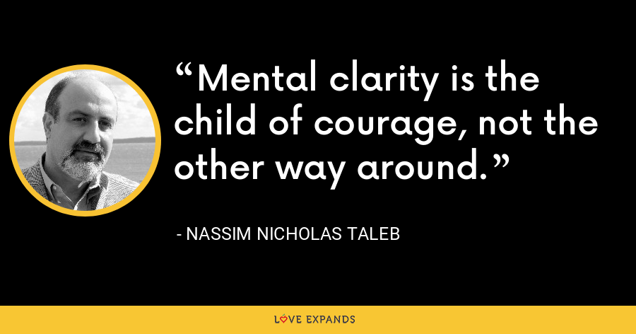 Mental clarity is the child of courage, not the other way around. - Nassim Nicholas Taleb