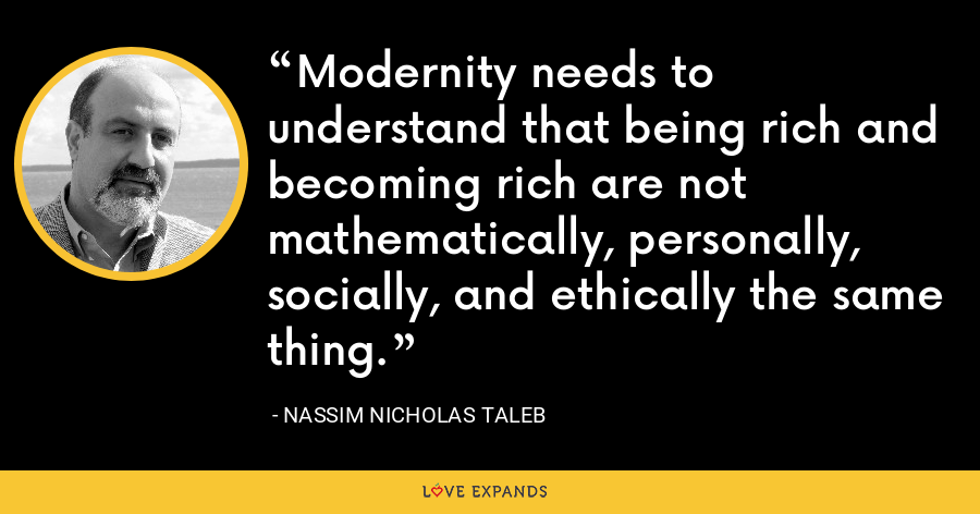 Modernity needs to understand that being rich and becoming rich are not mathematically, personally, socially, and ethically the same thing. - Nassim Nicholas Taleb