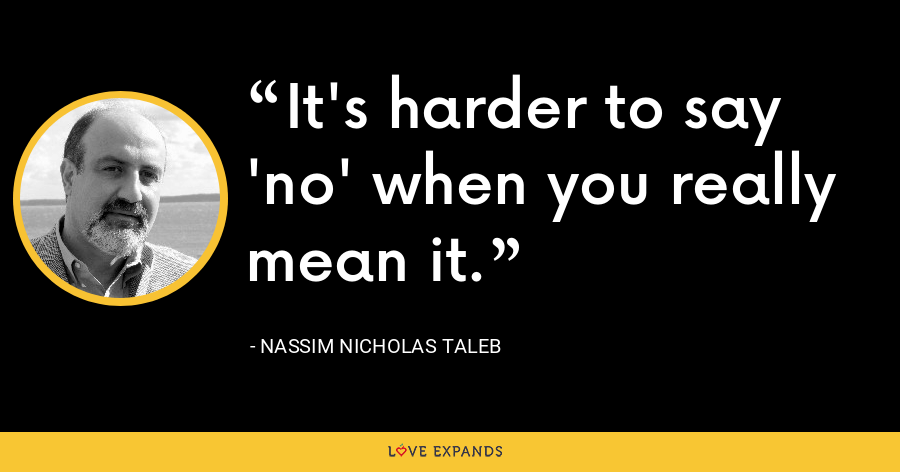 It's harder to say 'no' when you really mean it. - Nassim Nicholas Taleb