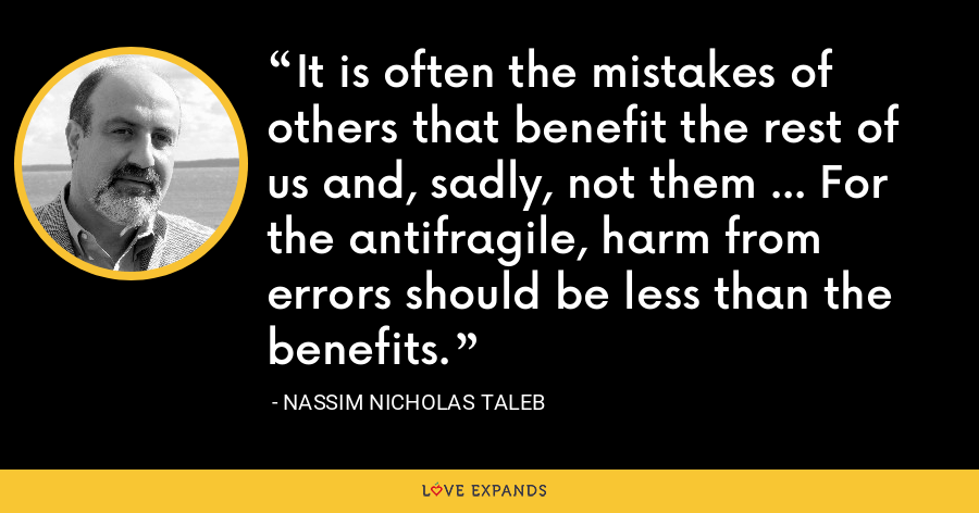 It is often the mistakes of others that benefit the rest of us and, sadly, not them ... For the antifragile, harm from errors should be less than the benefits. - Nassim Nicholas Taleb
