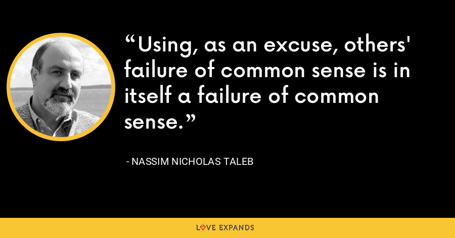 Using, as an excuse, others' failure of common sense is in itself a failure of common sense. - Nassim Nicholas Taleb