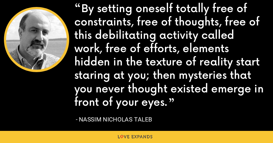 By setting oneself totally free of constraints, free of thoughts, free of this debilitating activity called work, free of efforts, elements hidden in the texture of reality start staring at you; then mysteries that you never thought existed emerge in front of your eyes. - Nassim Nicholas Taleb