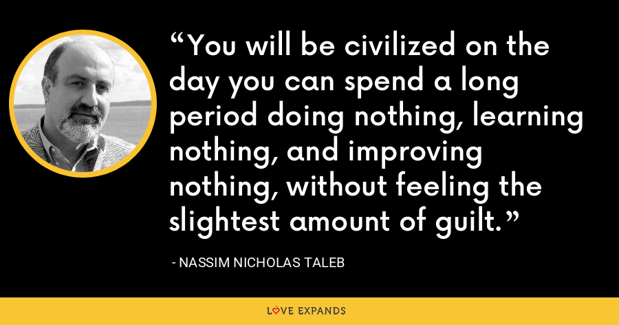 You will be civilized on the day you can spend a long period doing nothing, learning nothing, and improving nothing, without feeling the slightest amount of guilt. - Nassim Nicholas Taleb
