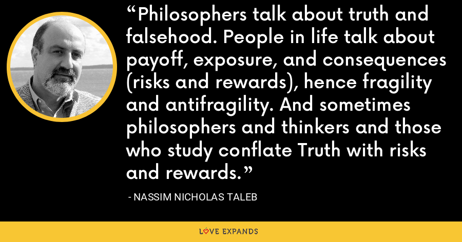 Philosophers talk about truth and falsehood. People in life talk about payoff, exposure, and consequences (risks and rewards), hence fragility and antifragility. And sometimes philosophers and thinkers and those who study conflate Truth with risks and rewards. - Nassim Nicholas Taleb