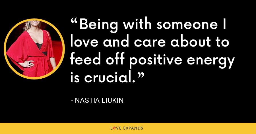 Being with someone I love and care about to feed off positive energy is crucial. - Nastia Liukin