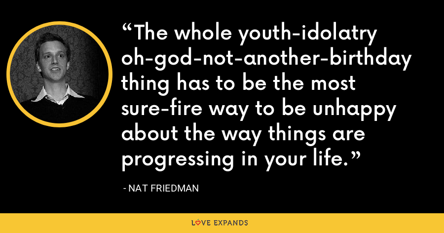 The whole youth-idolatry oh-god-not-another-birthday thing has to be the most sure-fire way to be unhappy about the way things are progressing in your life. - Nat Friedman