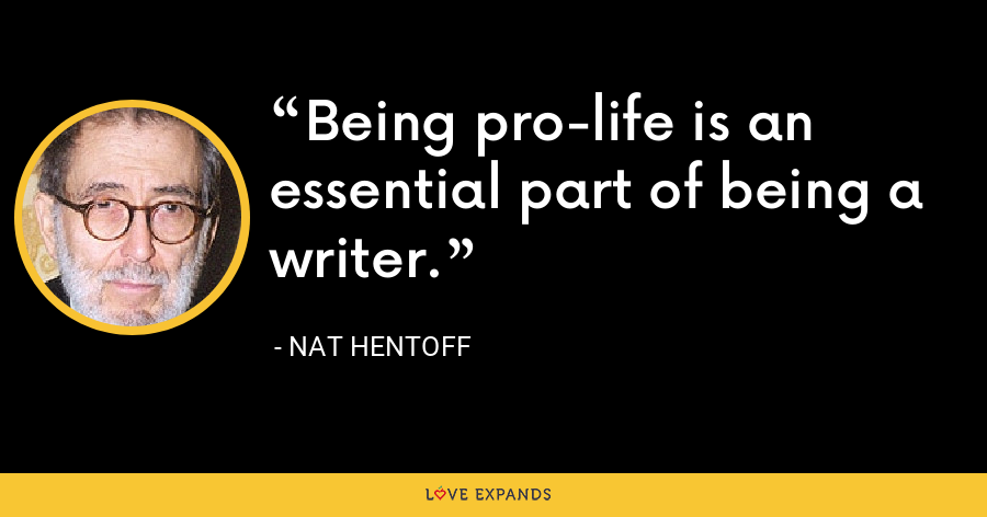 Being pro-life is an essential part of being a writer. - Nat Hentoff