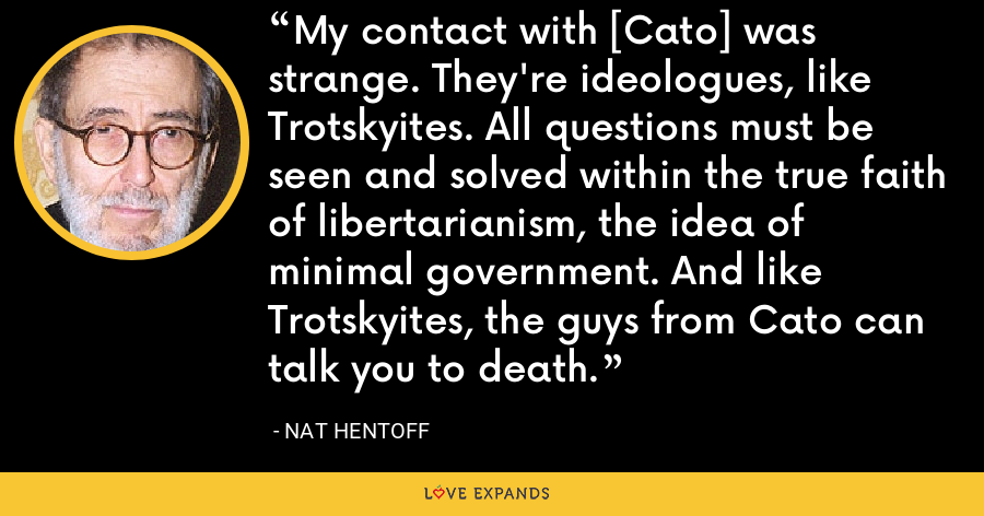 My contact with [Cato] was strange. They're ideologues, like Trotskyites. All questions must be seen and solved within the true faith of libertarianism, the idea of minimal government. And like Trotskyites, the guys from Cato can talk you to death. - Nat Hentoff